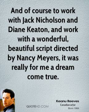 Keanu Reeves - And of course to work with Jack Nicholson and Diane Keaton, and work with a wonderful, beautiful script directed by Nancy Meyers, it was really for me a dream come true.