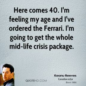 Keanu Reeves - Here comes 40. I'm feeling my age and I've ordered the Ferrari. I'm going to get the whole mid-life crisis package.
