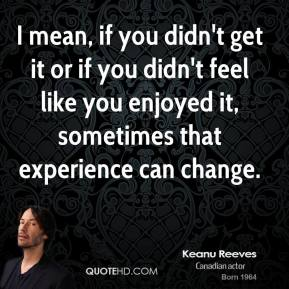 I mean, if you didn't get it or if you didn't feel like you enjoyed it, sometimes that experience can change.