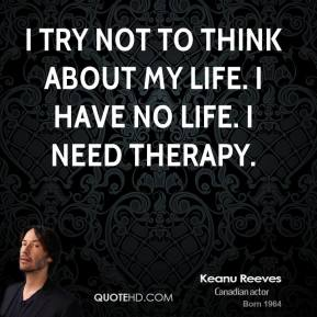 I try not to think about my life. I have no life. I need therapy.