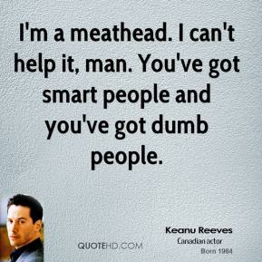 I'm a meathead. I can't help it, man. You've got smart people and you've got dumb people.