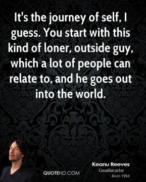 It's the journey of self, I guess. You start with this kind of loner, outside guy, which a lot of people can relate to, and he goes out into the world.
