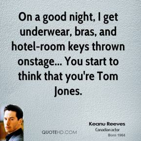 On a good night, I get underwear, bras, and hotel-room keys thrown onstage... You start to think that you're Tom Jones.