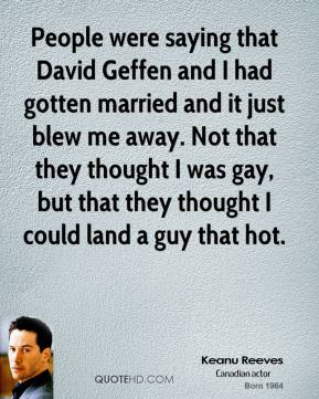 Keanu Reeves - People were saying that David Geffen and I had gotten married and it just blew me away. Not that they thought I was gay, but that they thought I could land a guy that hot.