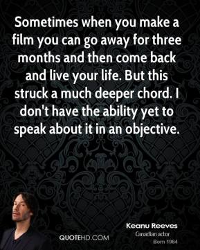 Keanu Reeves - Sometimes when you make a film you can go away for three months and then come back and live your life. But this struck a much deeper chord. I don't have the ability yet to speak about it in an objective.