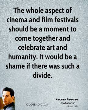 Keanu Reeves - The whole aspect of cinema and film festivals should be a moment to come together and celebrate art and humanity. It would be a shame if there was such a divide.