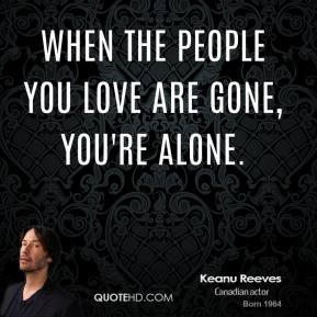 When the people you love are gone, you're alone.