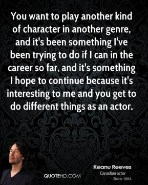 You want to play another kind of character in another genre, and it's been something I've been trying to do if I can in the career so far, and it's something I hope to continue because it's interesting to me and you get to do different things as an actor.