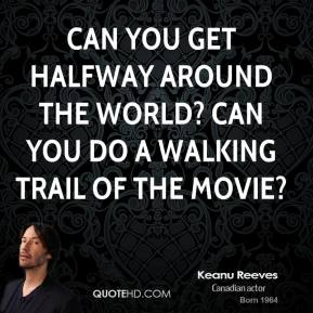 Keanu Reeves  - Can you get halfway around the world? Can you do a walking trail of the movie?
