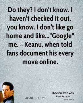 """Do they? I don't know. I haven't checked it out, you know. I don't like go home and like...""""Google"""" me. ~ Keanu, when told fans document his every move online."""