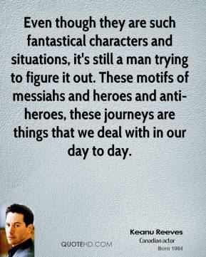 Keanu Reeves  - Even though they are such fantastical characters and situations, it's still a man trying to figure it out. These motifs of messiahs and heroes and anti-heroes, these journeys are things that we deal with in our day to day.