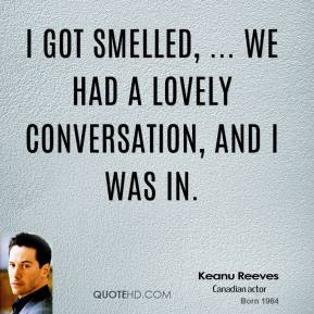 I got smelled, ... we had a lovely conversation, and I was in.