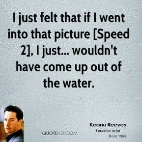 I just felt that if I went into that picture [Speed 2], I just... wouldn't have come up out of the water.