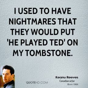 Keanu Reeves  - I used to have nightmares that they would put 'He played Ted' on my tombstone.