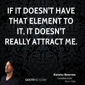If it doesn't have that element to it, it doesn't really attract me.