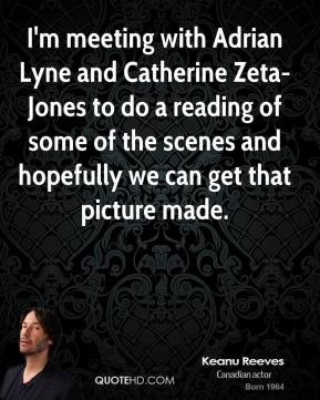 I'm meeting with Adrian Lyne and Catherine Zeta- Jones to do a reading of some of the scenes and hopefully we can get that picture made.