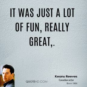 Keanu Reeves  - It was just a lot of fun, really great.