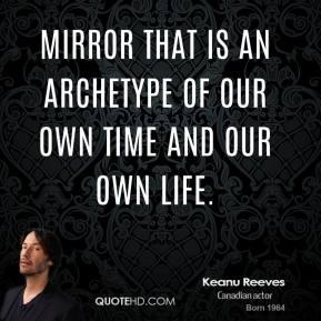 mirror that is an archetype of our own time and our own life.