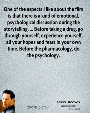 Keanu Reeves  - One of the aspects I like about the film is that there is a kind of emotional, psychological discussion during the storytelling, ... Before taking a drug, go through yourself, experience yourself, all your hopes and fears in your own time. Before the pharmacology, do the psychology.