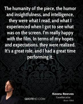 The humanity of the piece, the humor and insightfulness, and intelligence, they were what I read, and what I experienced when I got to see what was on the screen. I'm really happy with the film. In terms of my hopes and expectations, they were realized. It's a great role, and I had a great time performing it.