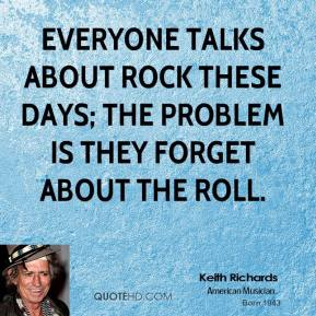 Everyone talks about rock these days; the problem is they forget about the roll.