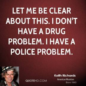 Let me be clear about this. I don't have a drug problem. I have a police problem.