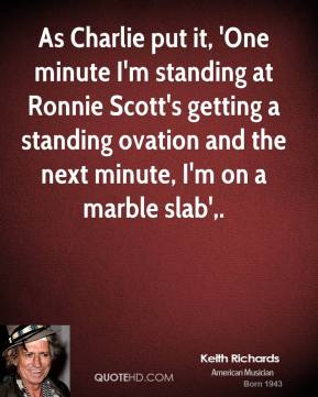As Charlie put it, 'One minute I'm standing at Ronnie Scott's getting a standing ovation and the next minute, I'm on a marble slab'.