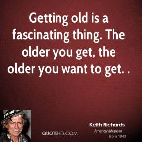 Getting old is a fascinating thing. The older you get, the older you want to get. .