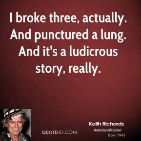 Keith Richards  - I broke three, actually. And punctured a lung. And it's a ludicrous story, really.