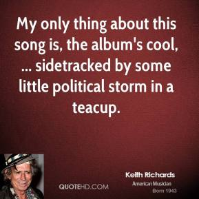 My only thing about this song is, the album's cool, ... sidetracked by some little political storm in a teacup.