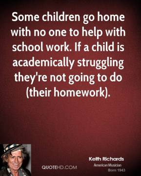Some children go home with no one to help with school work. If a child is academically struggling they're not going to do (their homework).