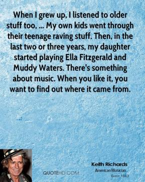When I grew up, I listened to older stuff too, ... My own kids went through their teenage raving stuff. Then, in the last two or three years, my daughter started playing Ella Fitzgerald and Muddy Waters. There's something about music. When you like it, you want to find out where it came from.