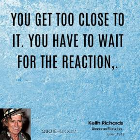 You get too close to it. You have to wait for the reaction.