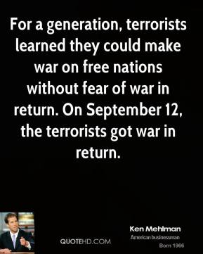 Ken Mehlman - For a generation, terrorists learned they could make war on free nations without fear of war in return. On September 12, the terrorists got war in return.