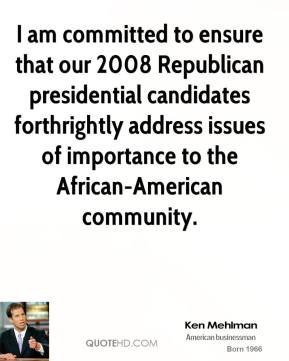 Ken Mehlman - I am committed to ensure that our 2008 Republican presidential candidates forthrightly address issues of importance to the African-American community.