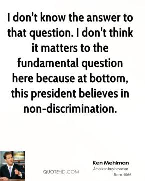 I don't know the answer to that question. I don't think it matters to the fundamental question here because at bottom, this president believes in non-discrimination.