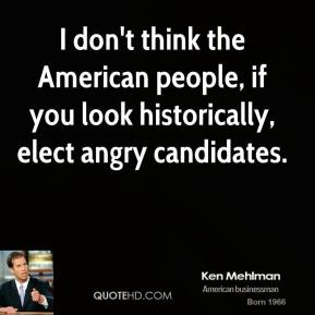 Ken Mehlman - I don't think the American people, if you look historically, elect angry candidates.