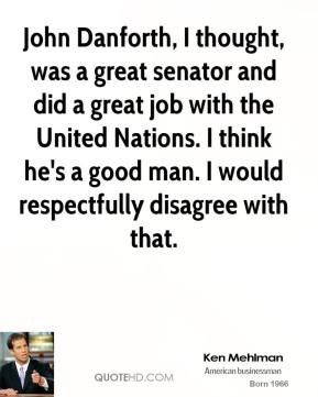 John Danforth, I thought, was a great senator and did a great job with the United Nations. I think he's a good man. I would respectfully disagree with that.