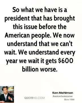 So what we have is a president that has brought this issue before the American people. We now understand that we can't wait. We understand every year we wait it gets $600 billion worse.