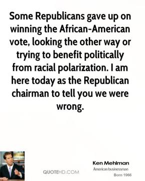 Some Republicans gave up on winning the African-American vote, looking the other way or trying to benefit politically from racial polarization. I am here today as the Republican chairman to tell you we were wrong.