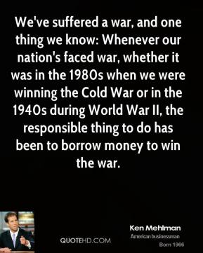 Ken Mehlman - We've suffered a war, and one thing we know: Whenever our nation's faced war, whether it was in the 1980s when we were winning the Cold War or in the 1940s during World War II, the responsible thing to do has been to borrow money to win the war.