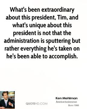 Ken Mehlman - What's been extraordinary about this president, Tim, and what's unique about this president is not that the administration is sputtering but rather everything he's taken on he's been able to accomplish.