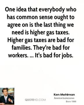 One idea that everybody who has common sense ought to agree on is the last thing we need is higher gas taxes. Higher gas taxes are bad for families. They're bad for workers. ... It's bad for jobs.