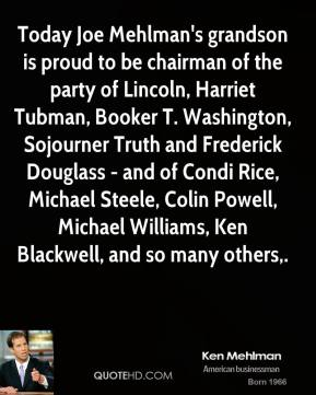 Ken Mehlman  - Today Joe Mehlman's grandson is proud to be chairman of the party of Lincoln, Harriet Tubman, Booker T. Washington, Sojourner Truth and Frederick Douglass - and of Condi Rice, Michael Steele, Colin Powell, Michael Williams, Ken Blackwell, and so many others.