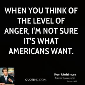 When you think of the level of anger, I'm not sure it's what Americans want.