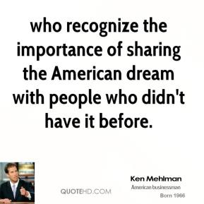 Ken Mehlman  - who recognize the importance of sharing the American dream with people who didn't have it before.