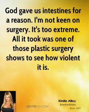 Kirstie Alley - God gave us intestines for a reason. I'm not keen on surgery. It's too extreme. All it took was one of those plastic surgery shows to see how violent it is.