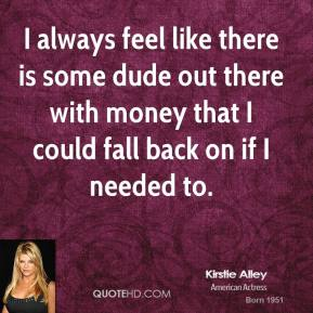 Kirstie Alley - I always feel like there is some dude out there with money that I could fall back on if I needed to.
