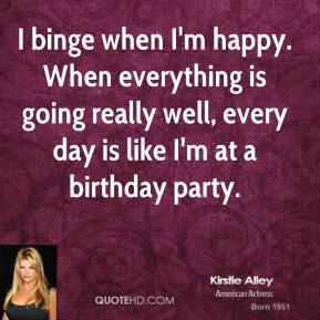 Kirstie Alley - I binge when I'm happy. When everything is going really well, every day is like I'm at a birthday party.