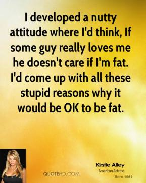 I developed a nutty attitude where I'd think, If some guy really loves me he doesn't care if I'm fat. I'd come up with all these stupid reasons why it would be OK to be fat.